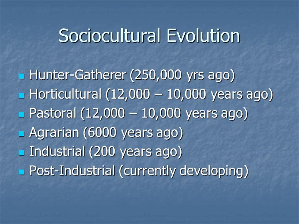 Sociocultural Evolution Hunter-Gatherer (250,000 yrs ago) Hunter-Gatherer (250,000 yrs ago) Horticultural (12,000 – 10,000 years ago) Horticultural (12,000 – 10,000 years ago) Pastoral (12,000 – 10,000 years ago) Pastoral (12,000 – 10,000 years ago) Agrarian (6000 years ago) Agrarian (6000 years ago) Industrial (200 years ago) Industrial (200 years ago) Post-Industrial (currently developing) Post-Industrial (currently developing)