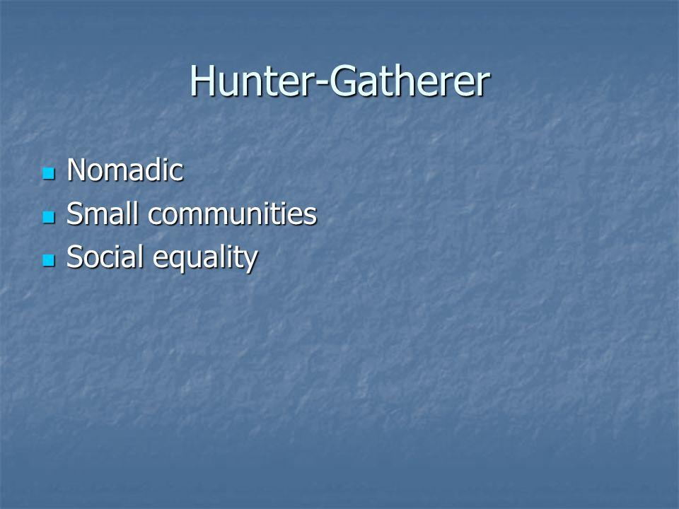 Hunter-Gatherer Nomadic Nomadic Small communities Small communities Social equality Social equality