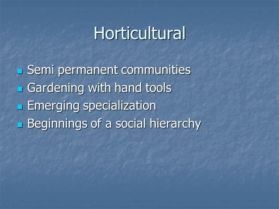 Horticultural Semi permanent communities Semi permanent communities Gardening with hand tools Gardening with hand tools Emerging specialization Emerging specialization Beginnings of a social hierarchy Beginnings of a social hierarchy