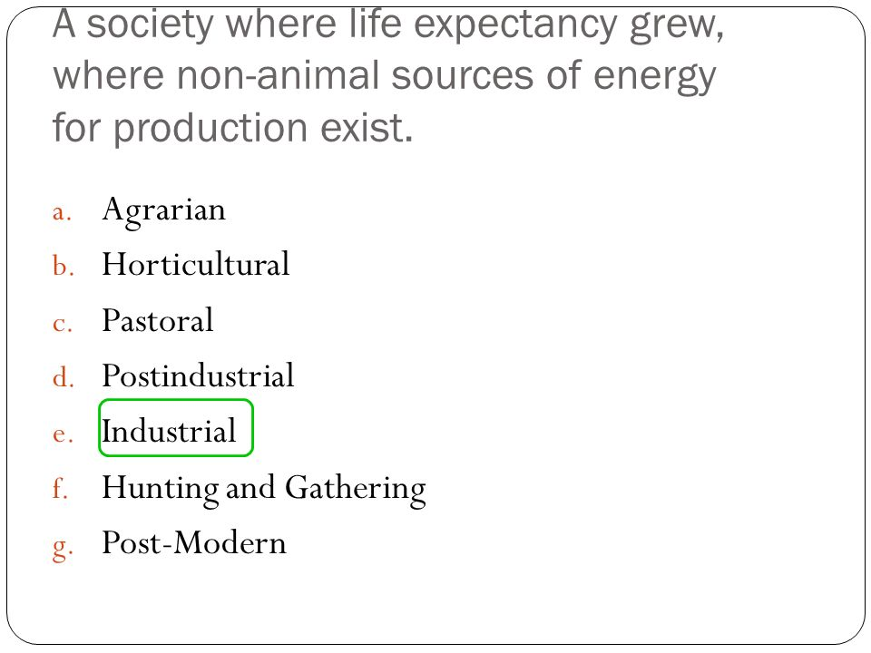 A society where life expectancy grew, where non-animal sources of energy for production exist.