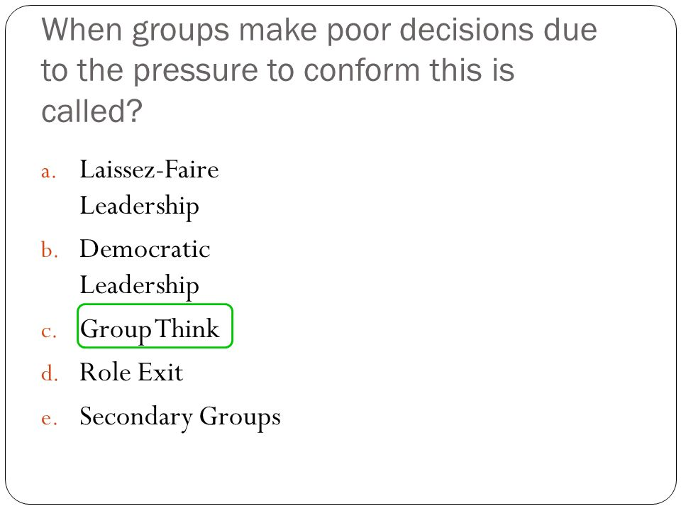 When groups make poor decisions due to the pressure to conform this is called? a. Laissez-Faire Leadership b. Democratic Leadership c. Group Think d.