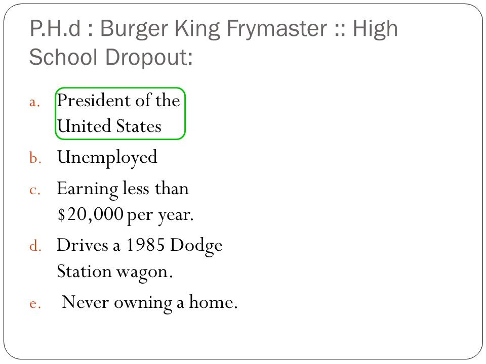 P.H.d : Burger King Frymaster :: High School Dropout: a. President of the United States b. Unemployed c. Earning less than $20,000 per year. d. Drives