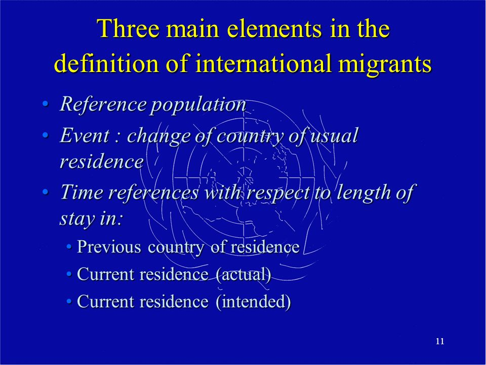 11 Three main elements in the definition of international migrants Reference populationReference population Event : change of country of usual residenceEvent : change of country of usual residence Time references with respect to length of stay in:Time references with respect to length of stay in: Previous country of residence Previous country of residence Current residence (actual) Current residence (actual) Current residence (intended) Current residence (intended)