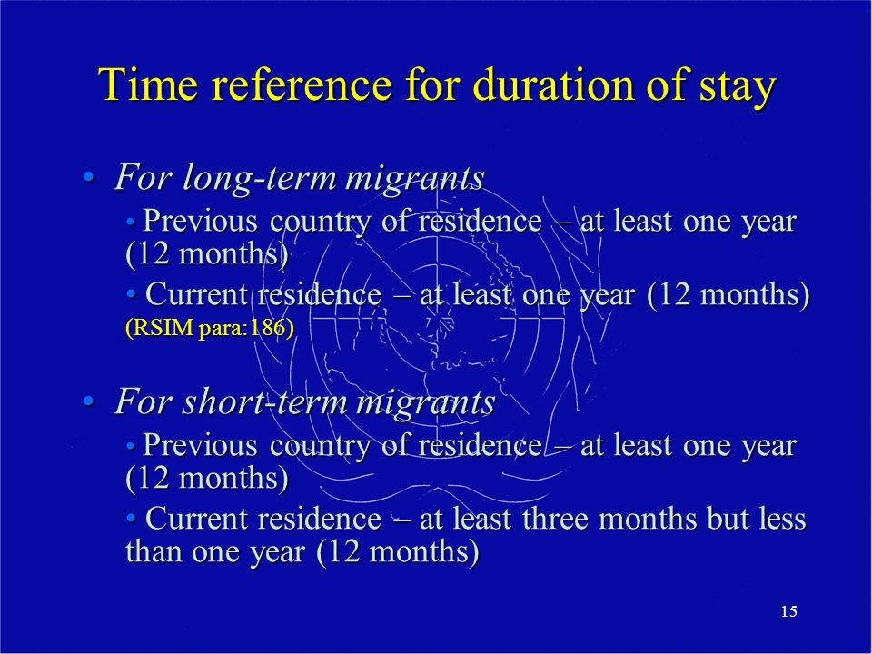 15 Time reference for duration of stay For long-term migrantsFor long-term migrants Previous country of residence – at least one year (12 months) Previous country of residence – at least one year (12 months) Current residence – at least one year (12 months) Current residence – at least one year (12 months) (RSIM para:186) For short-term migrantsFor short-term migrants Previous country of residence – at least one year (12 months) Previous country of residence – at least one year (12 months) Current residence – at least three months but less than one year (12 months) Current residence – at least three months but less than one year (12 months)