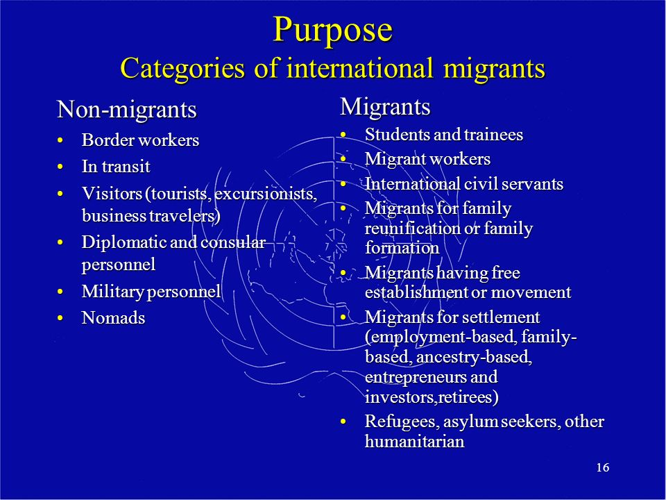 16 Purpose Categories of international migrants Non-migrants Border workersBorder workers In transitIn transit Visitors (tourists, excursionists, business travelers)Visitors (tourists, excursionists, business travelers) Diplomatic and consular personnelDiplomatic and consular personnel Military personnelMilitary personnel NomadsNomads Migrants Students and trainees Migrant workers International civil servants Migrants for family reunification or family formation Migrants having free establishment or movement Migrants for settlement (employment-based, family- based, ancestry-based, entrepreneurs and investors,retirees) Refugees, asylum seekers, other humanitarian