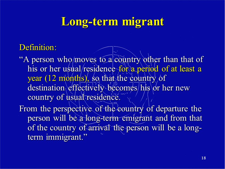 18 Long-term migrant Definition: A person who moves to a country other than that of his or her usual residence for a period of at least a year (12 months), so that the country of destination effectively becomes his or her new country of usual residence.
