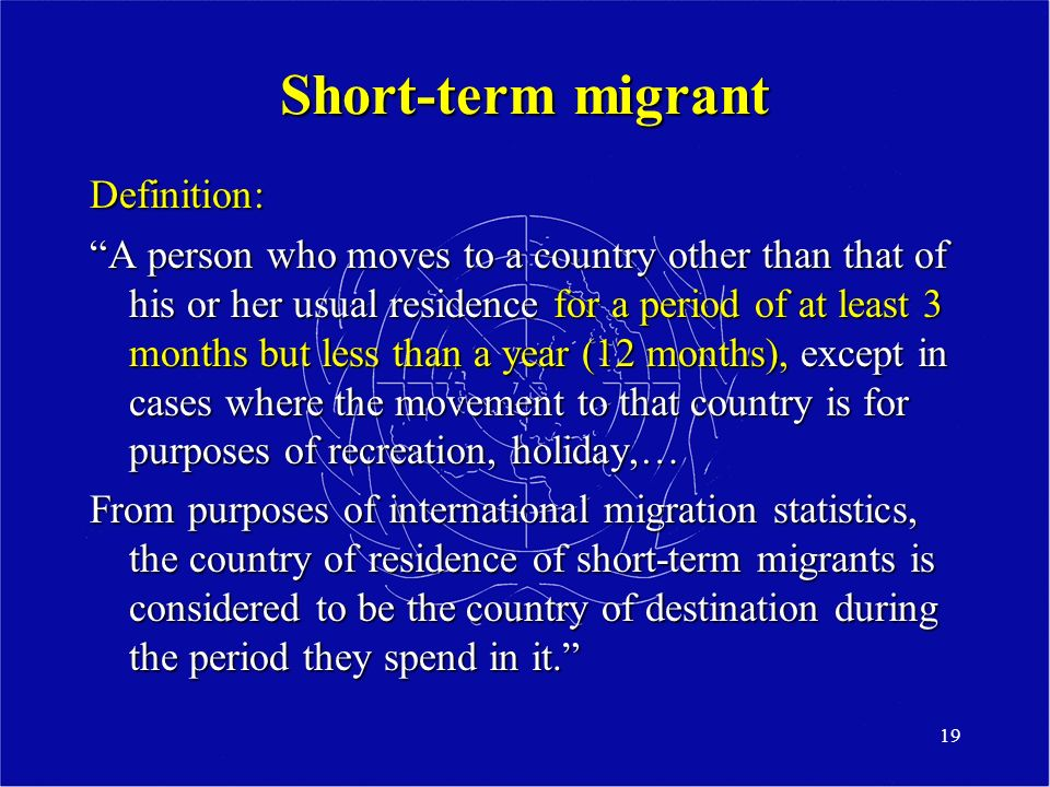 19 Short-term migrant Definition: A person who moves to a country other than that of his or her usual residence for a period of at least 3 months but less than a year (12 months), except in cases where the movement to that country is for purposes of recreation, holiday,… From purposes of international migration statistics, the country of residence of short-term migrants is considered to be the country of destination during the period they spend in it.