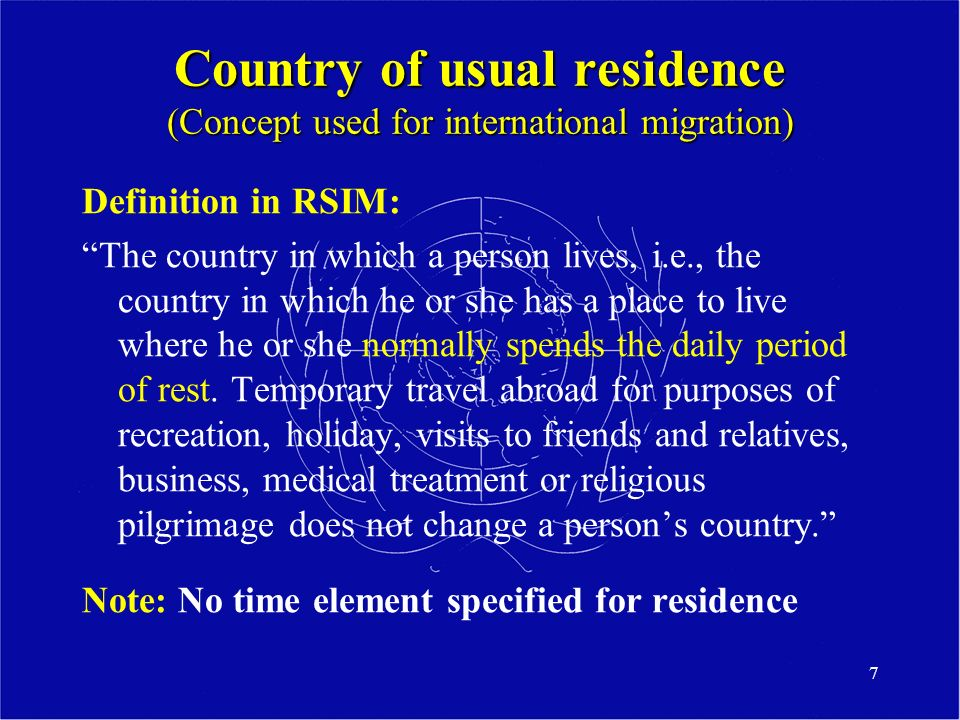 7 Country of usual residence (Concept used for international migration) Definition in RSIM: The country in which a person lives, i.e., the country in which he or she has a place to live where he or she normally spends the daily period of rest.