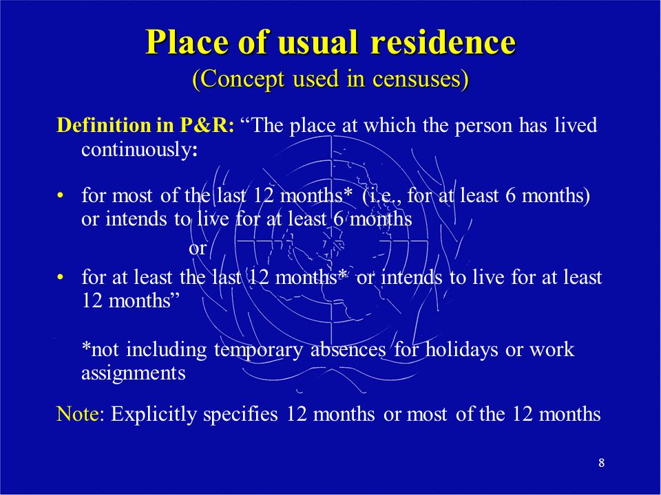 8 Place of usual residence (Concept used in censuses) Definition in P&R: The place at which the person has lived continuously: for most of the last 12 months* (i.e., for at least 6 months) or intends to live for at least 6 months or for at least the last 12 months* or intends to live for at least 12 months *not including temporary absences for holidays or work assignments Note: Explicitly specifies 12 months or most of the 12 months