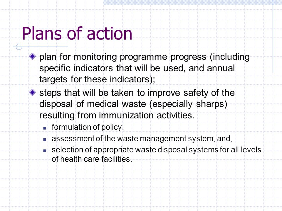 Plans of action plan for monitoring programme progress (including specific indicators that will be used, and annual targets for these indicators); steps that will be taken to improve safety of the disposal of medical waste (especially sharps) resulting from immunization activities.