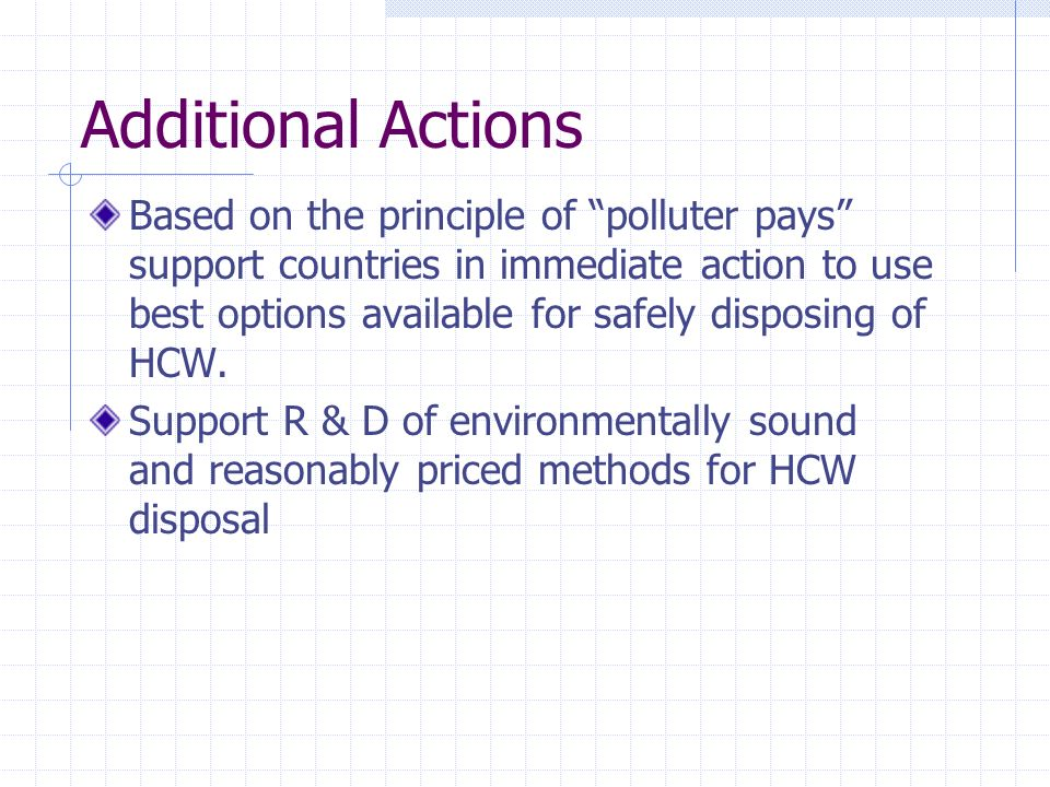 Additional Actions Based on the principle of polluter pays support countries in immediate action to use best options available for safely disposing of HCW.