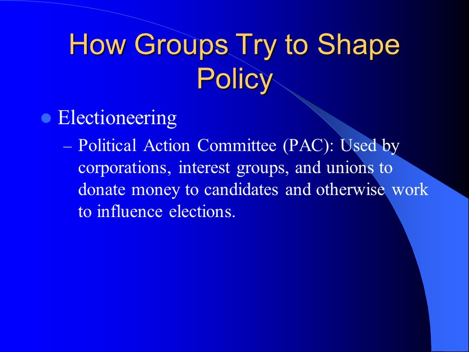 How Groups Try to Shape Policy Lobbying – communication by someone other than a citizen acting on his own behalf, directed to a governmental decisionmaker with the hope of influencing his decision. – Lobbyists are a source of information, can help politicians plan political strategies, and inspire legislation.