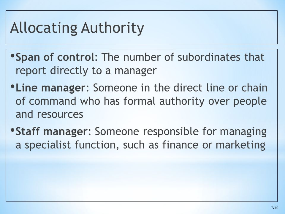 7-10 Allocating Authority Span of control: The number of subordinates that report directly to a manager Line manager: Someone in the direct line or chain of command who has formal authority over people and resources Staff manager: Someone responsible for managing a specialist function, such as finance or marketing