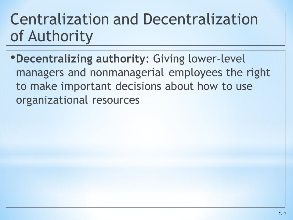 7-12 Centralization and Decentralization of Authority Decentralizing authority: Giving lower-level managers and nonmanagerial employees the right to make important decisions about how to use organizational resources