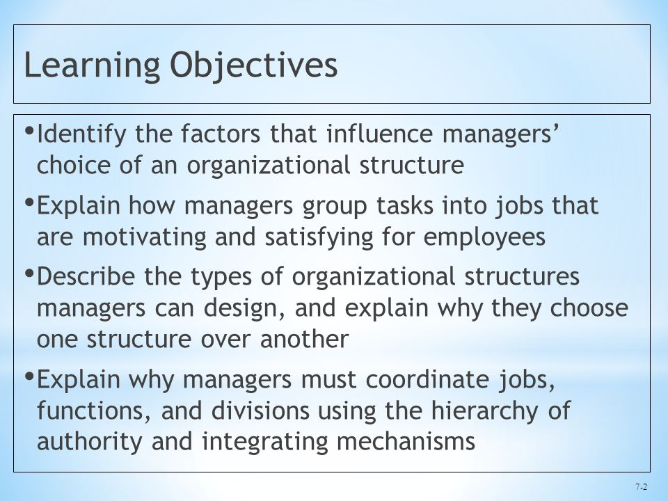 7-2 Learning Objectives Identify the factors that influence managers' choice of an organizational structure Explain how managers group tasks into jobs that are motivating and satisfying for employees Describe the types of organizational structures managers can design, and explain why they choose one structure over another Explain why managers must coordinate jobs, functions, and divisions using the hierarchy of authority and integrating mechanisms