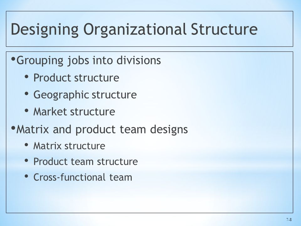 7-8 Designing Organizational Structure Grouping jobs into divisions Product structure Geographic structure Market structure Matrix and product team designs Matrix structure Product team structure Cross-functional team