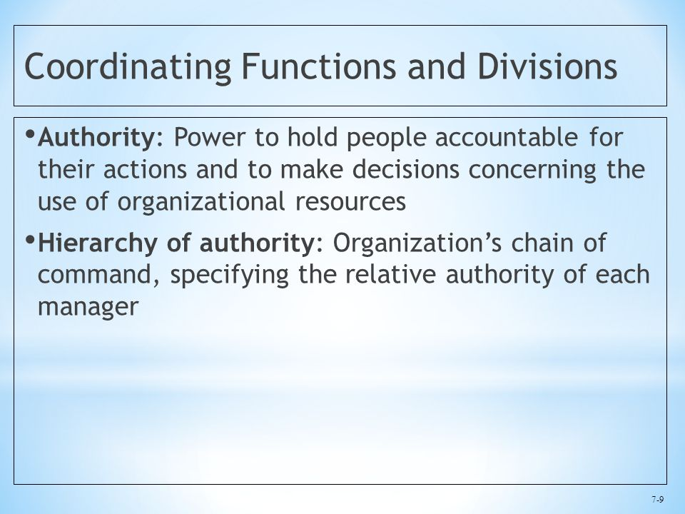 7-9 Coordinating Functions and Divisions Authority: Power to hold people accountable for their actions and to make decisions concerning the use of organizational resources Hierarchy of authority: Organization's chain of command, specifying the relative authority of each manager