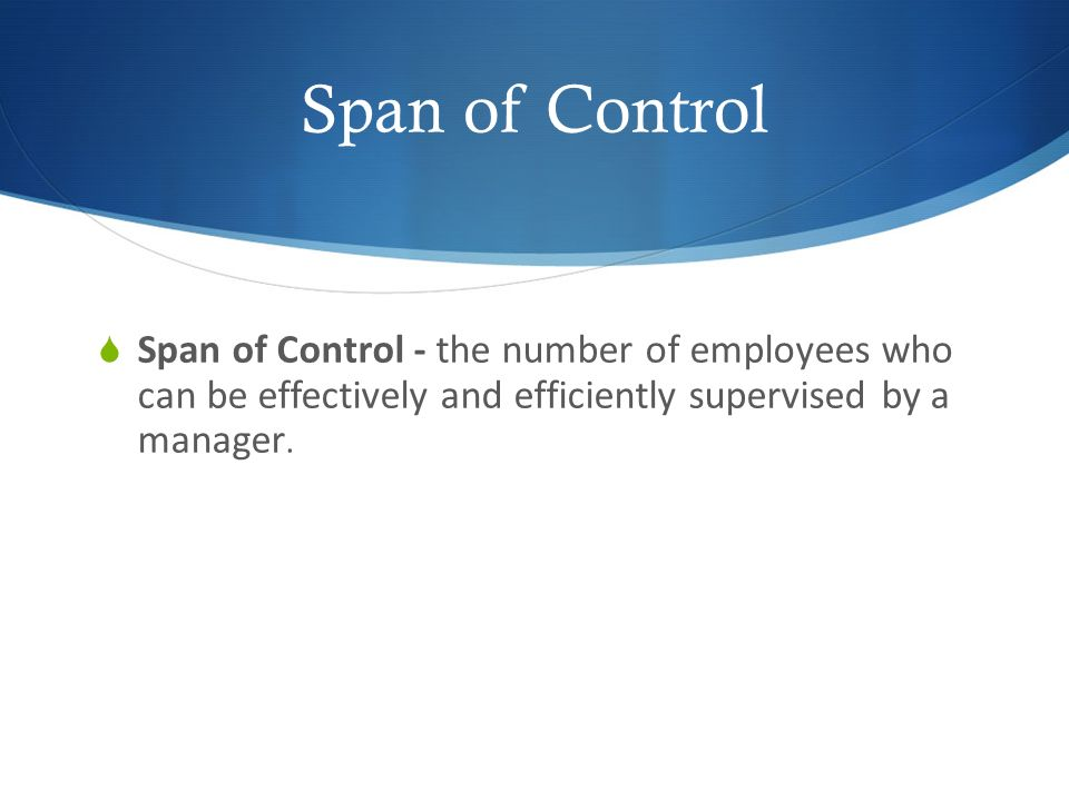 Span of Control  Span of Control - the number of employees who can be effectively and efficiently supervised by a manager.