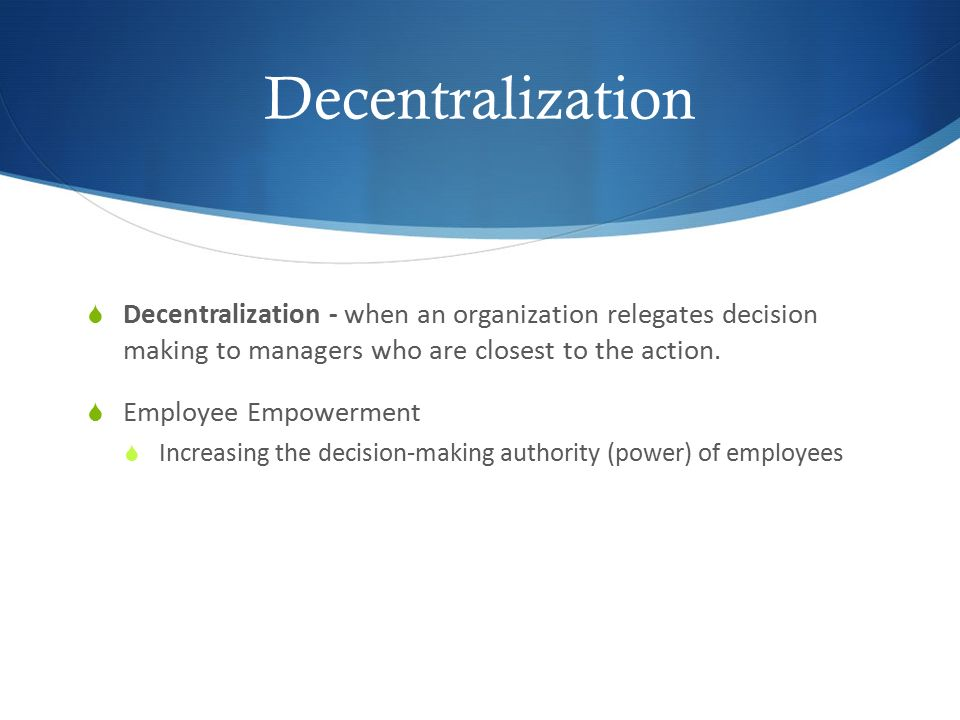 Decentralization  Decentralization - when an organization relegates decision making to managers who are closest to the action.  Employee Empowerment
