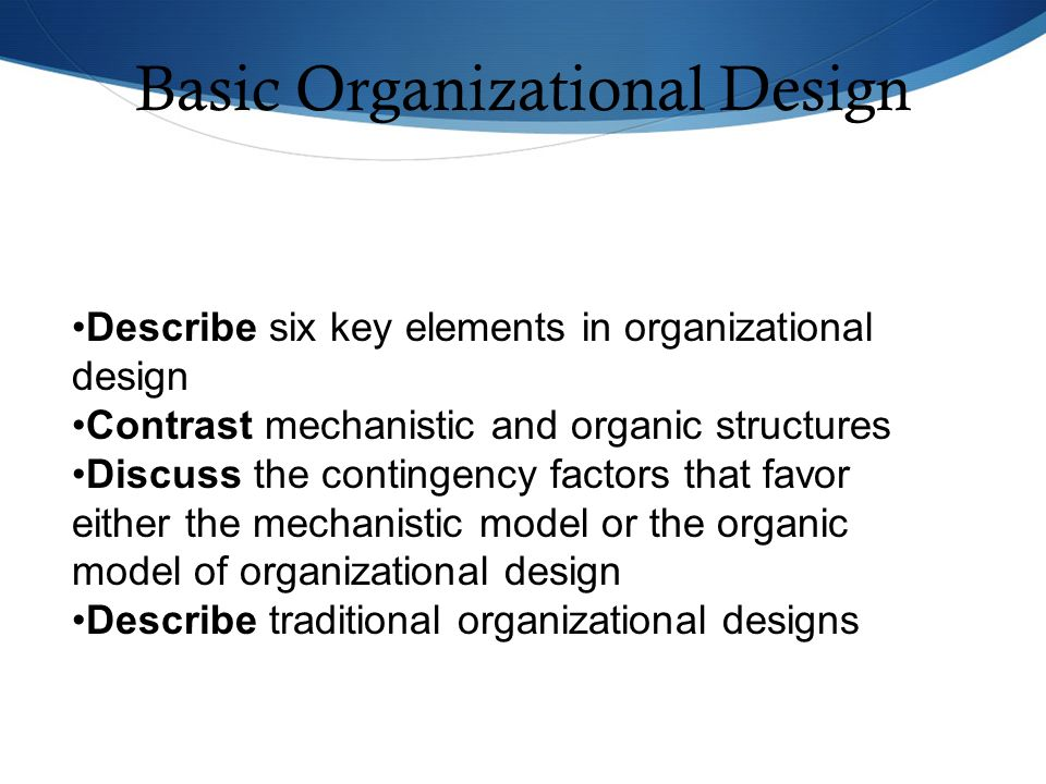 Describe six key elements in organizational design Contrast mechanistic and organic structures Discuss the contingency factors that favor either the m