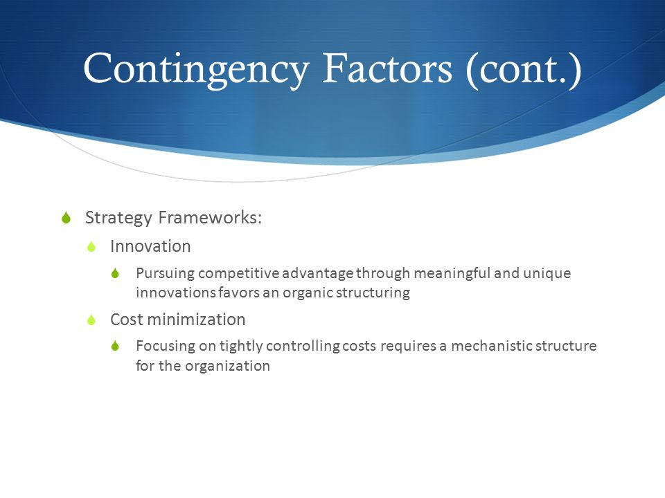 Contingency Factors (cont.)  Strategy Frameworks:  Innovation  Pursuing competitive advantage through meaningful and unique innovations favors an o