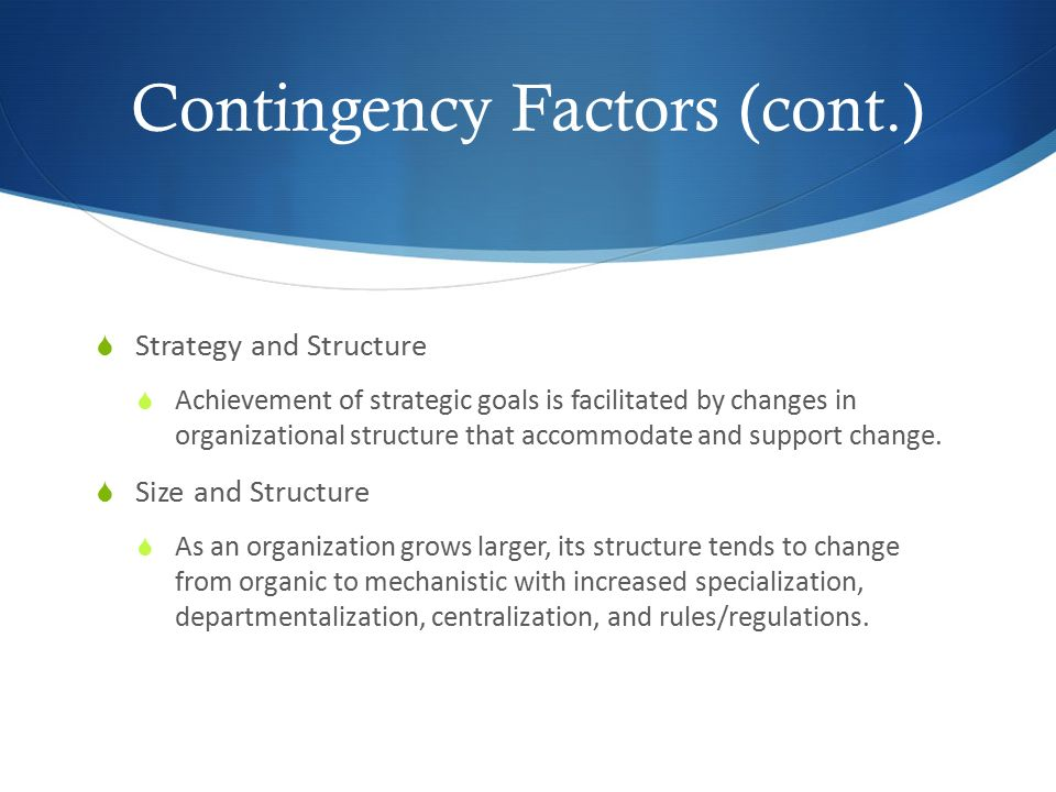 Contingency Factors (cont.)  Strategy and Structure  Achievement of strategic goals is facilitated by changes in organizational structure that accom