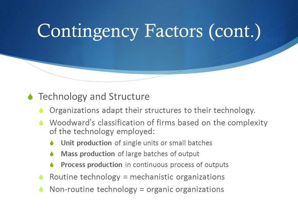 Contingency Factors (cont.)  Technology and Structure  Organizations adapt their structures to their technology.  Woodward's classification of firm