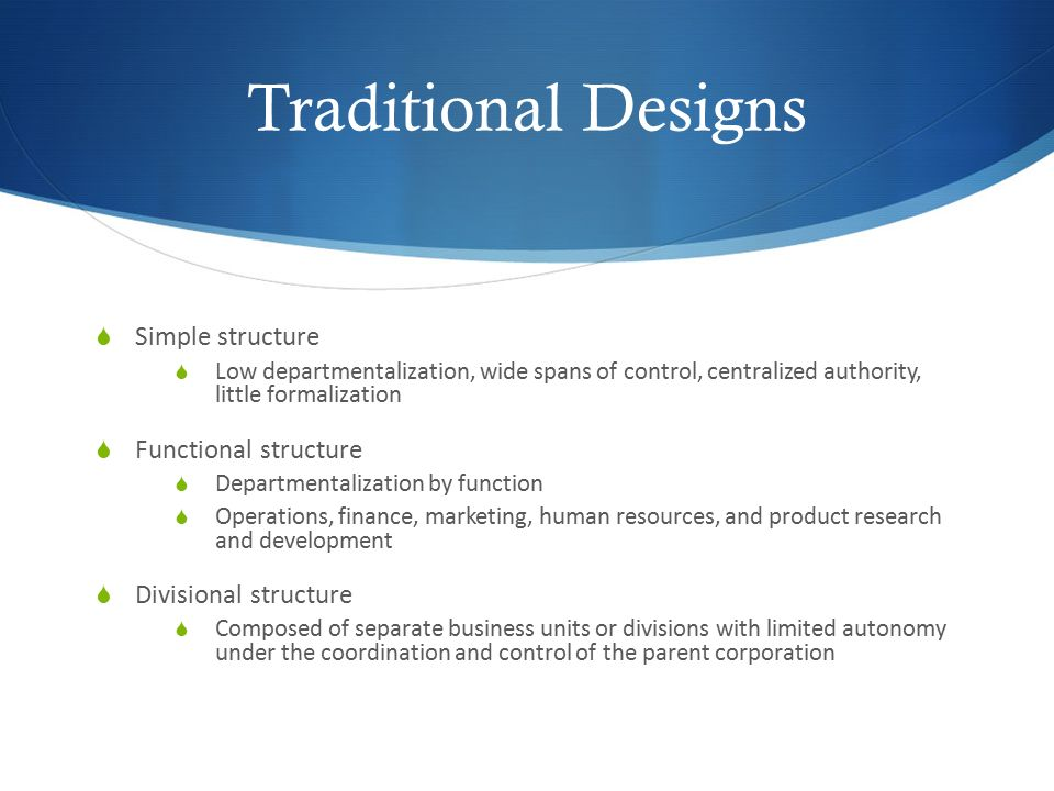 Traditional Designs  Simple structure  Low departmentalization, wide spans of control, centralized authority, little formalization  Functional stru