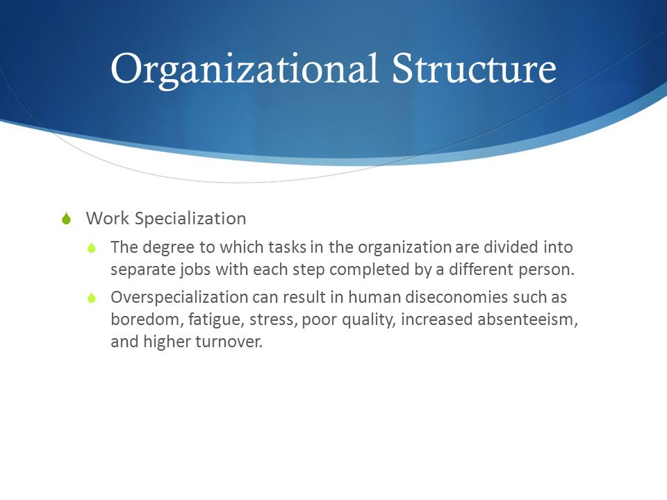 Organizational Structure  Work Specialization  The degree to which tasks in the organization are divided into separate jobs with each step completed