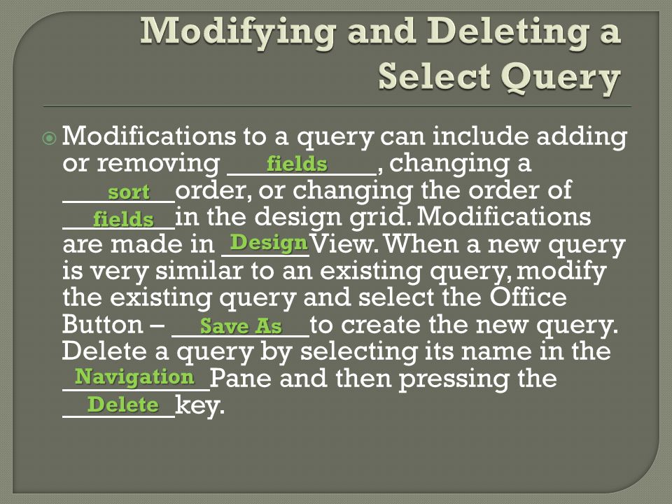  Modifications to a query can include adding or removing, changing a order, or changing the order of in the design grid.
