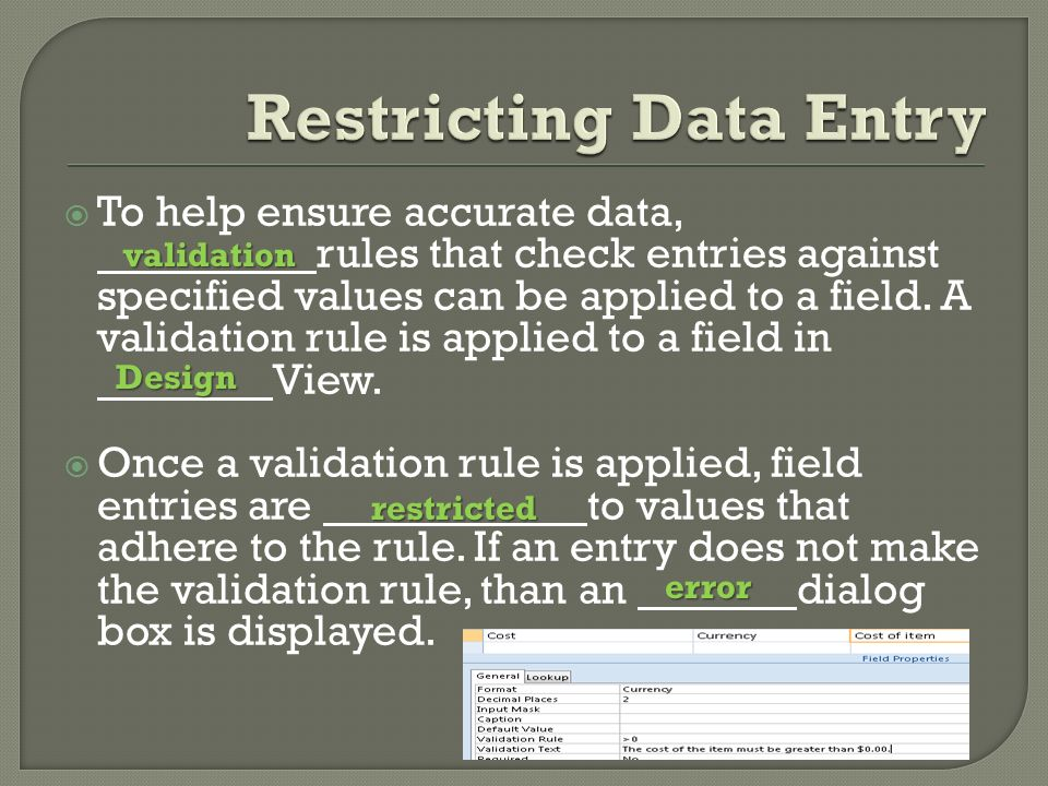  To help ensure accurate data, rules that check entries against specified values can be applied to a field.