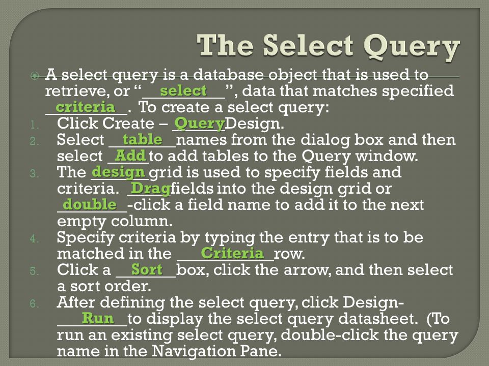  A select query is a database object that is used to retrieve, or , data that matches specified.