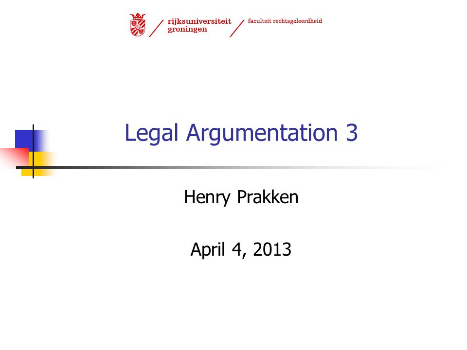 Legal Argumentation 3 Henry Prakken April 4, 2013