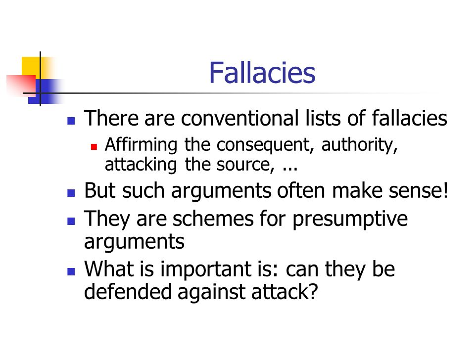 Fallacies There are conventional lists of fallacies Affirming the consequent, authority, attacking the source,...