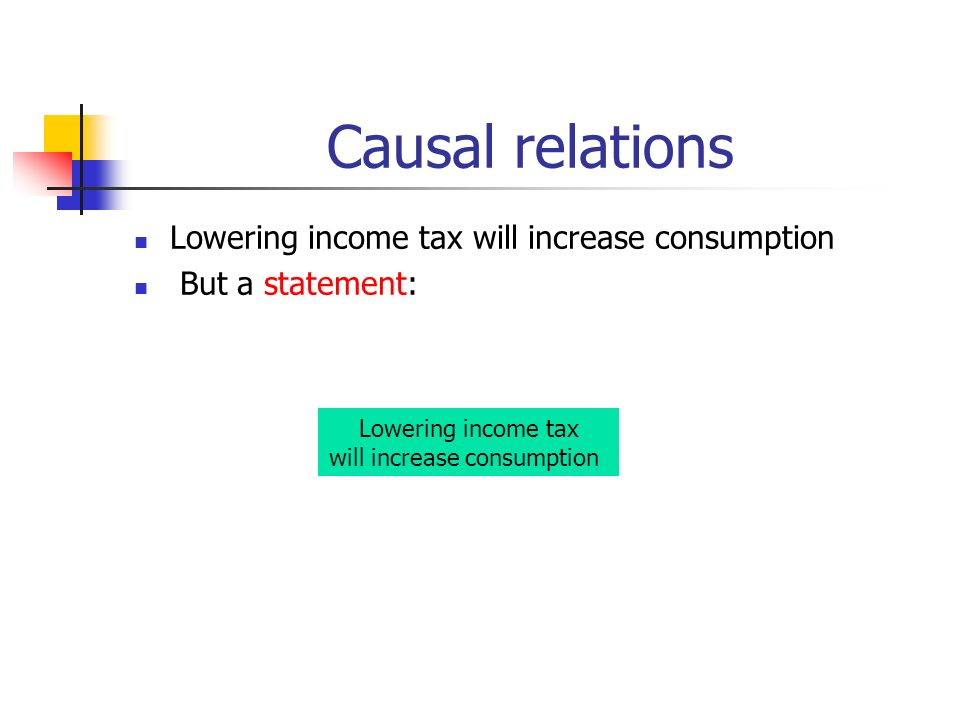 Causal relations Lowering income tax will increase consumption But a statement: Lowering income tax will increase consumption