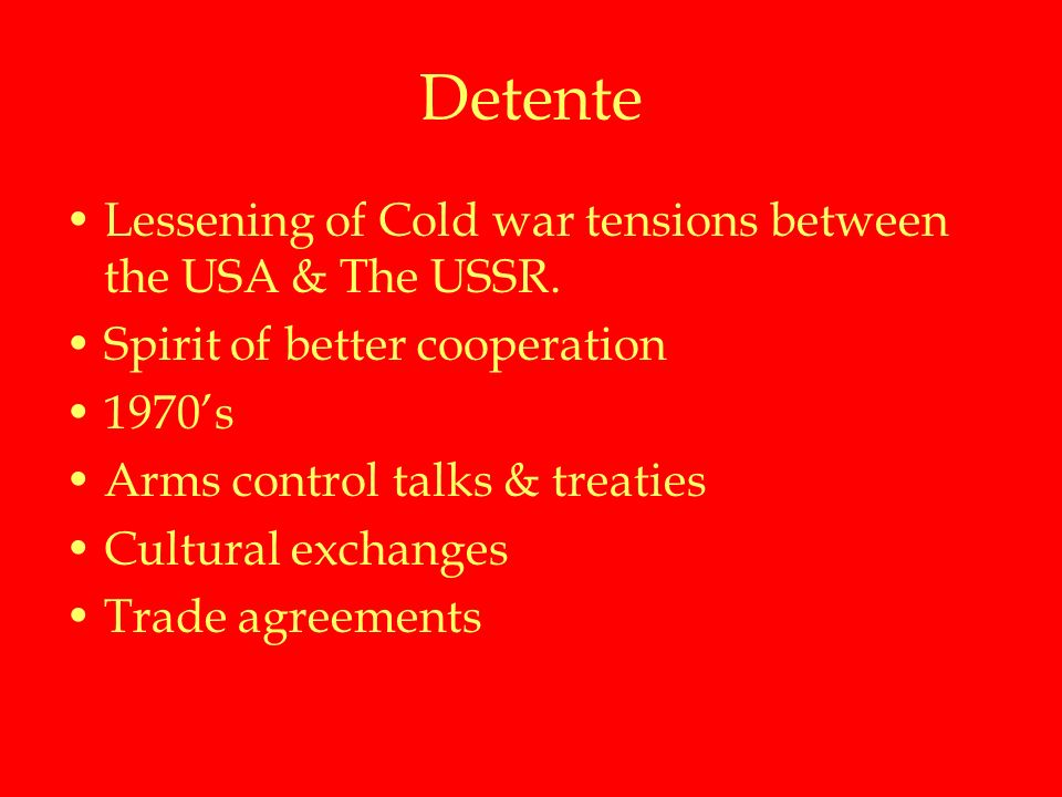 Detente Lessening of Cold war tensions between the USA & The USSR.