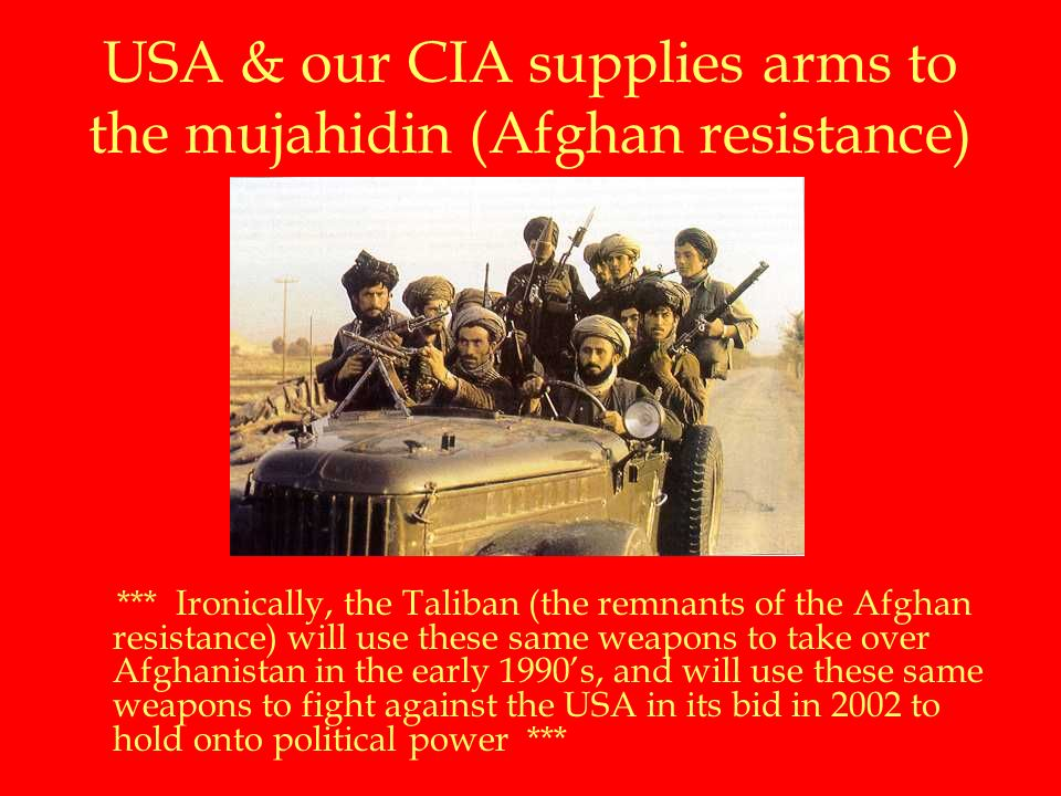 USA & our CIA supplies arms to the mujahidin (Afghan resistance) *** Ironically, the Taliban (the remnants of the Afghan resistance) will use these same weapons to take over Afghanistan in the early 1990's, and will use these same weapons to fight against the USA in its bid in 2002 to hold onto political power ***