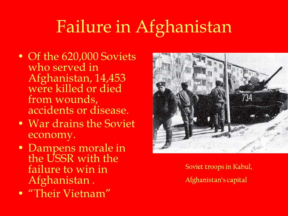 Failure in Afghanistan Of the 620,000 Soviets who served in Afghanistan, 14,453 were killed or died from wounds, accidents or disease.