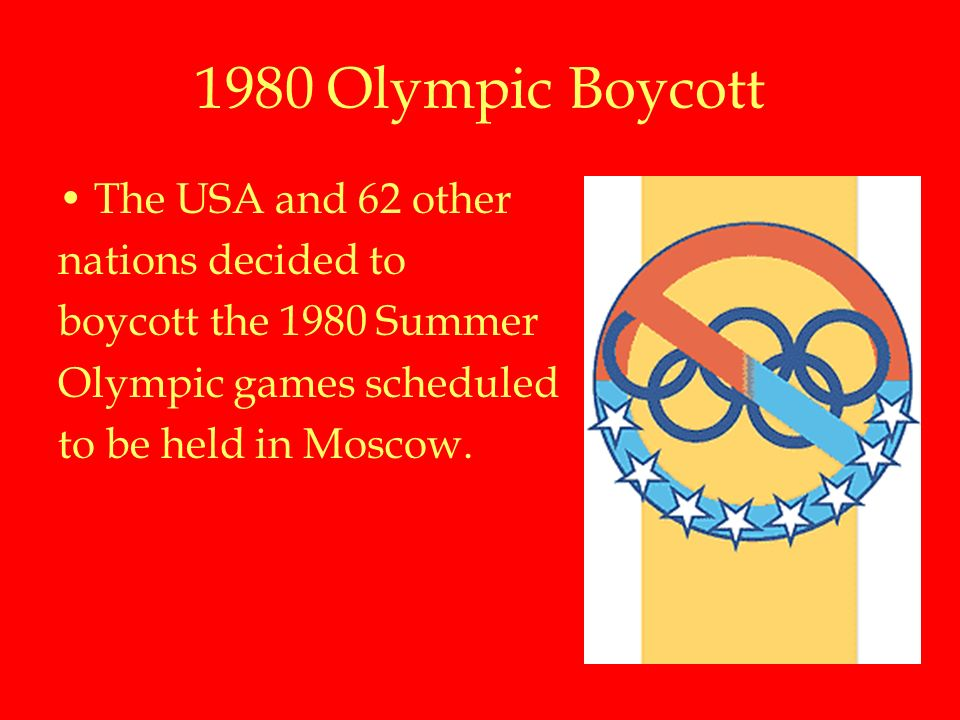 1980 Olympic Boycott The USA and 62 other nations decided to boycott the 1980 Summer Olympic games scheduled to be held in Moscow.