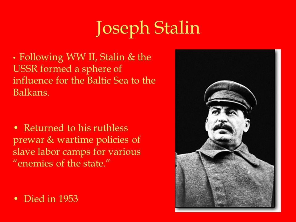 Joseph Stalin Following WW II, Stalin & the USSR formed a sphere of influence for the Baltic Sea to the Balkans.