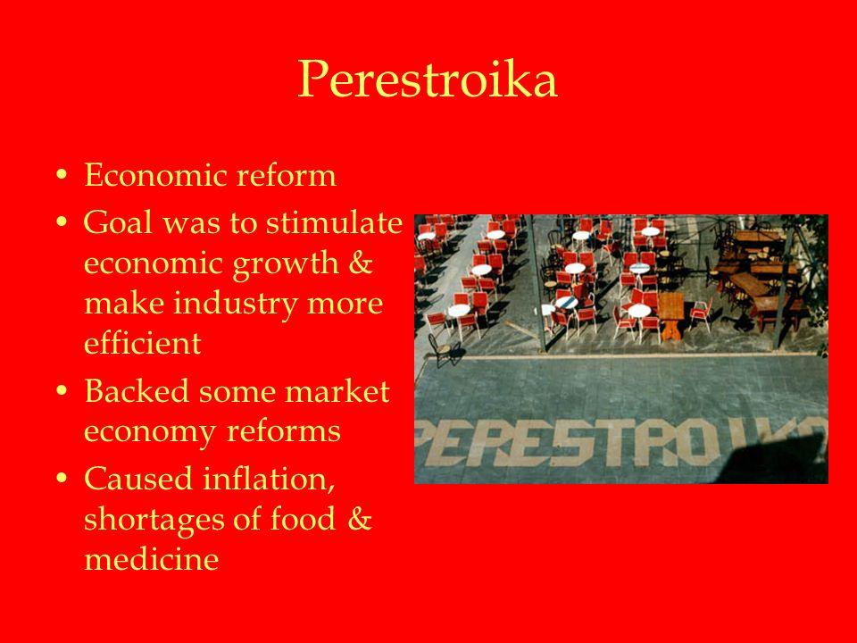 Perestroika Economic reform Goal was to stimulate economic growth & make industry more efficient Backed some market economy reforms Caused inflation, shortages of food & medicine