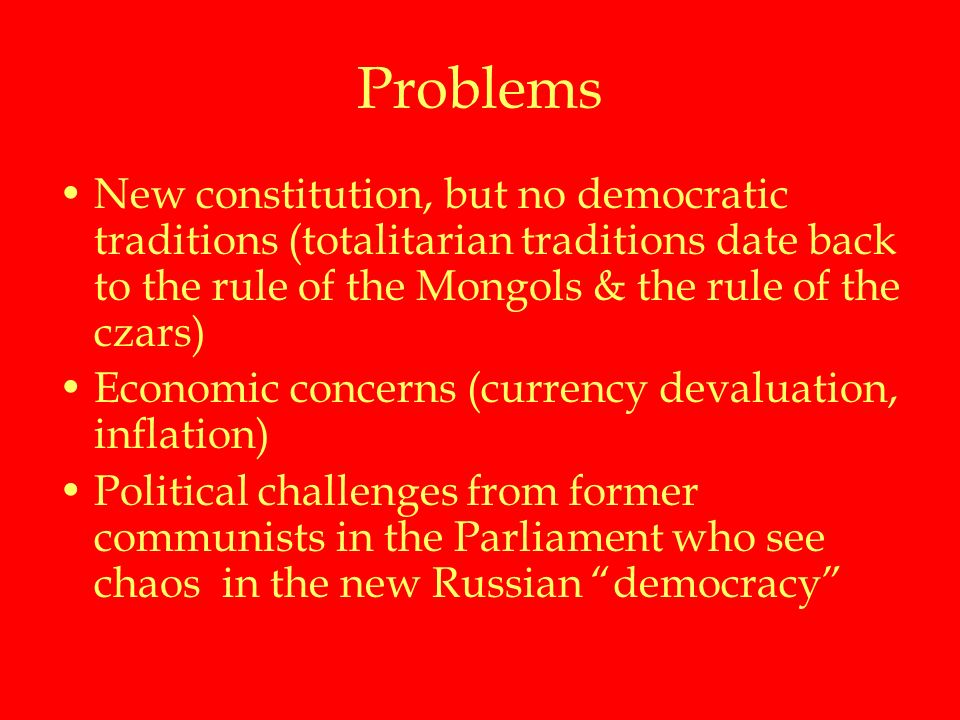 Problems New constitution, but no democratic traditions (totalitarian traditions date back to the rule of the Mongols & the rule of the czars) Economic concerns (currency devaluation, inflation) Political challenges from former communists in the Parliament who see chaos in the new Russian democracy