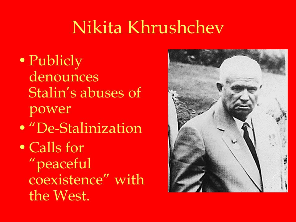 Nikita Khrushchev Publicly denounces Stalin's abuses of power De-Stalinization Calls for peaceful coexistence with the West.