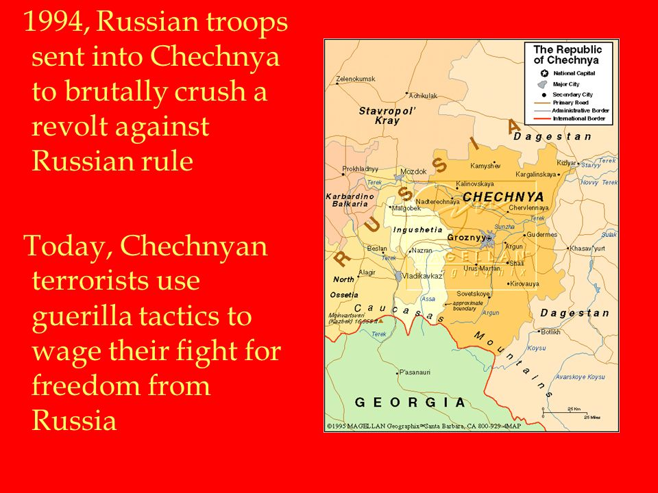 1994, Russian troops sent into Chechnya to brutally crush a revolt against Russian rule Today, Chechnyan terrorists use guerilla tactics to wage their fight for freedom from Russia