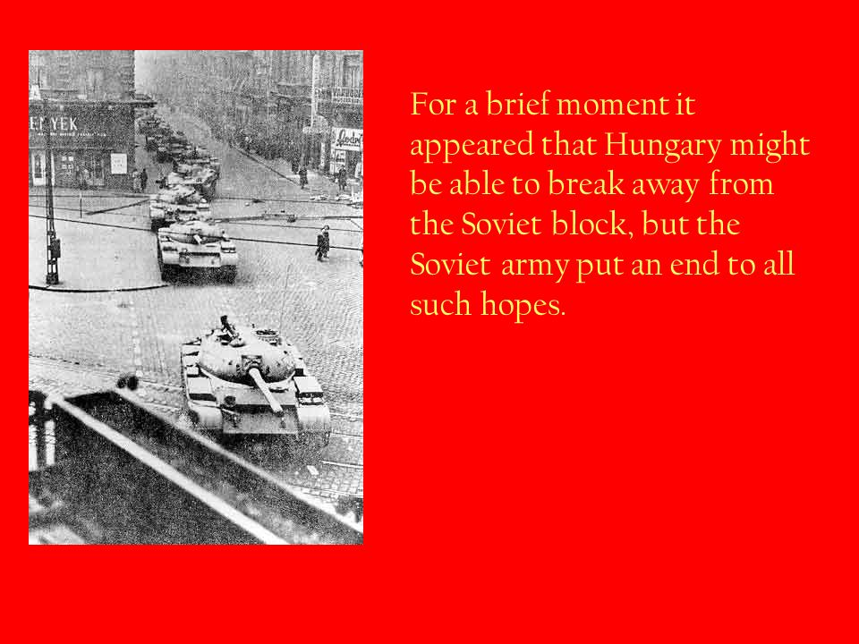 For a brief moment it appeared that Hungary might be able to break away from the Soviet block, but the Soviet army put an end to all such hopes.