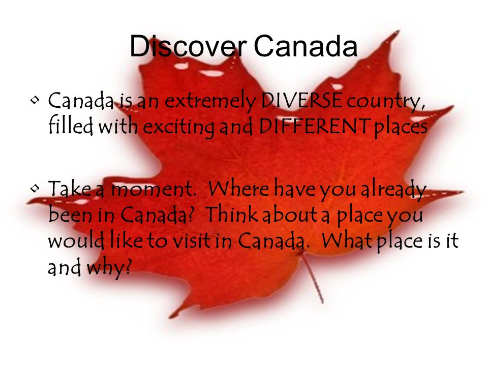 Discover Canada Canada is an extremely DIVERSE country, filled with exciting and DIFFERENT places Take a moment.