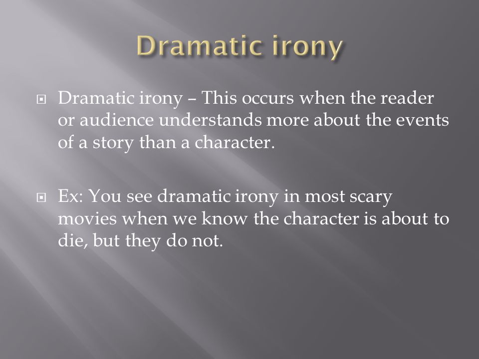  Dramatic irony – This occurs when the reader or audience understands more about the events of a story than a character.