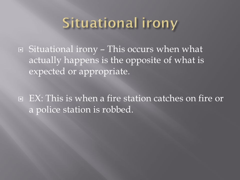  Situational irony – This occurs when what actually happens is the opposite of what is expected or appropriate.