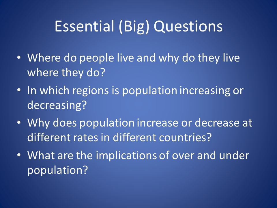 Essential (Big) Questions Where do people live and why do they live where they do.