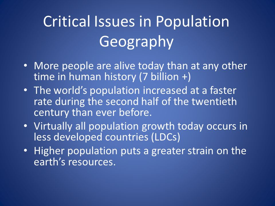 Critical Issues in Population Geography More people are alive today than at any other time in human history (7 billion +) The world's population increased at a faster rate during the second half of the twentieth century than ever before.